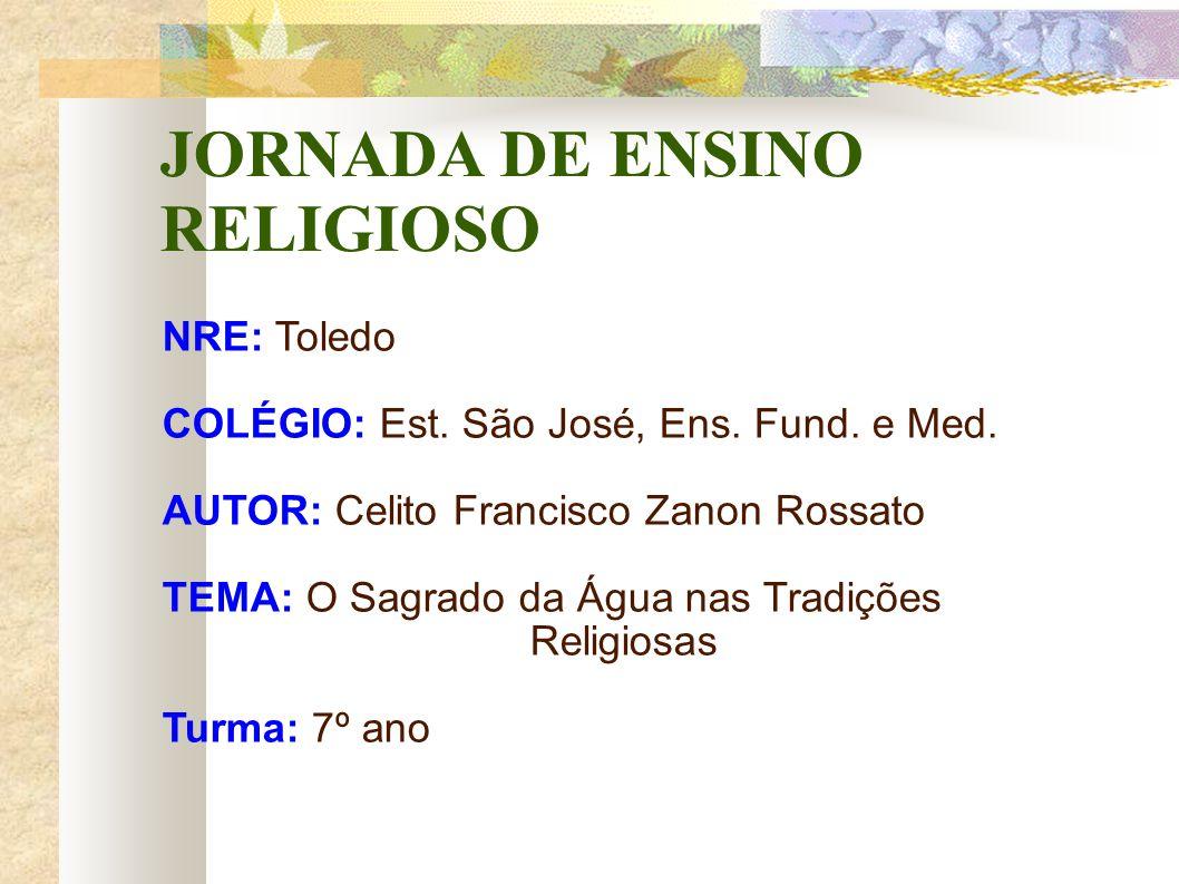 JORNADA DE ENSINO RELIGIOSO NRE: Toledo COLÉGIO: Est. São José, Ens. Fund. e Med. AUTOR: Celito Francisco Zanon Rossato TEMA: O Sagrado da Água nas Tr