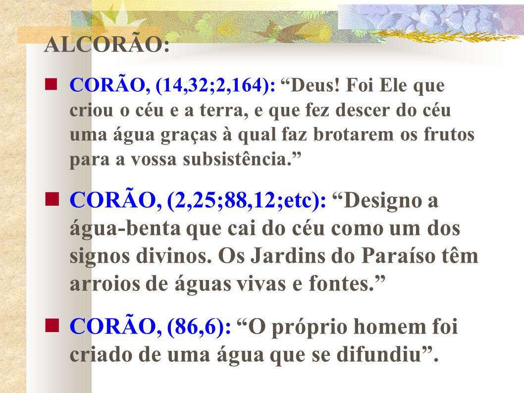 ALCORÃO: CORÃO, (14,32;2,164): Deus! Foi Ele que criou o céu e a terra, e que fez descer do céu uma água graças à qual faz brotarem os frutos para a v