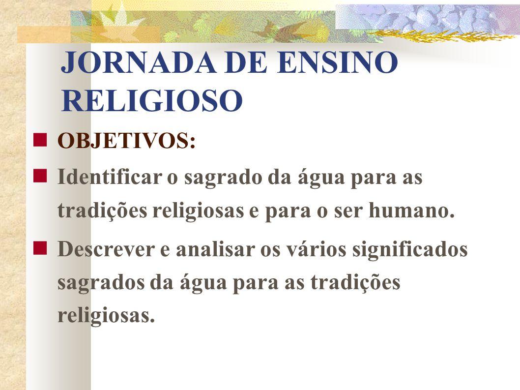 JORNADA DE ENSINO RELIGIOSO OBJETIVOS: Identificar o sagrado da água para as tradições religiosas e para o ser humano. Descrever e analisar os vários