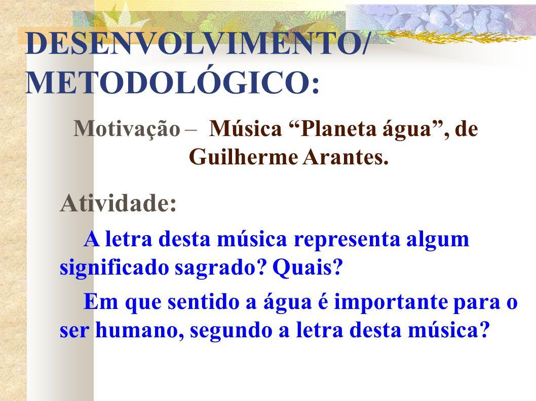 DESENVOLVIMENTO/ METODOLÓGICO: Motivação – Música Planeta água, de Guilherme Arantes. Atividade: A letra desta música representa algum significado sag