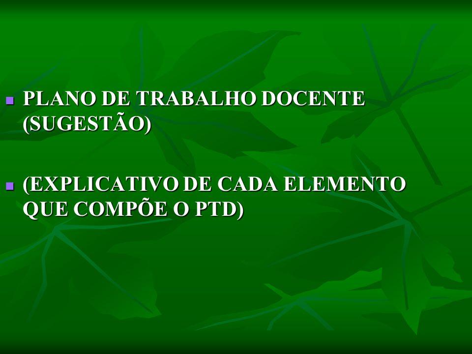 PLANO DE TRABALHO DOCENTE (SUGESTÃO) PLANO DE TRABALHO DOCENTE (SUGESTÃO) (EXPLICATIVO DE CADA ELEMENTO QUE COMPÕE O PTD) (EXPLICATIVO DE CADA ELEMENT