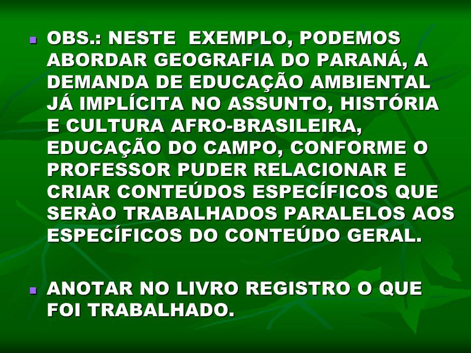 OBS.: NESTE EXEMPLO, PODEMOS ABORDAR GEOGRAFIA DO PARANÁ, A DEMANDA DE EDUCAÇÃO AMBIENTAL JÁ IMPLÍCITA NO ASSUNTO, HISTÓRIA E CULTURA AFRO-BRASILEIRA,