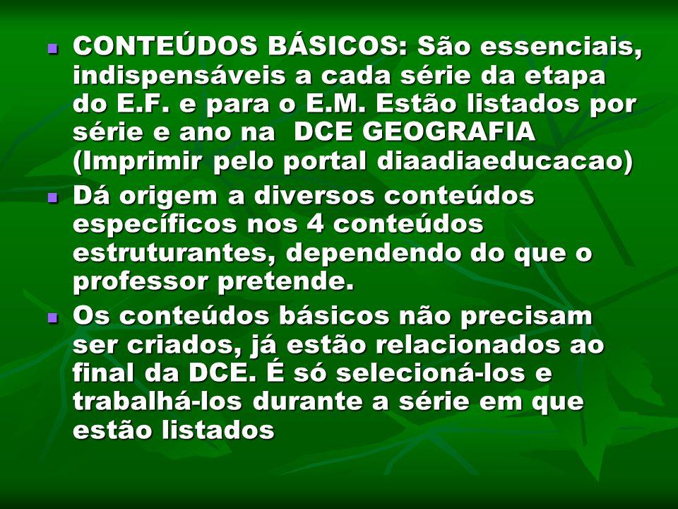 CONTEÚDOS BÁSICOS: São essenciais, indispensáveis a cada série da etapa do E.F. e para o E.M. Estão listados por série e ano na DCE GEOGRAFIA (Imprimi