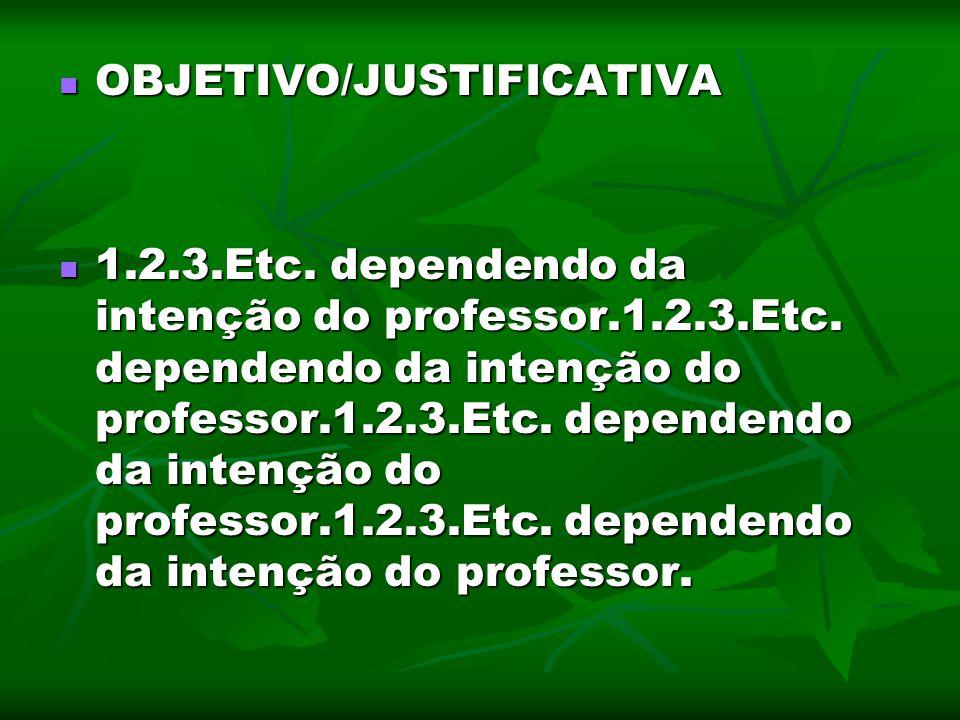 OBJETIVO/JUSTIFICATIVA OBJETIVO/JUSTIFICATIVA 1.2.3.Etc. dependendo da intenção do professor.1.2.3.Etc. dependendo da intenção do professor.1.2.3.Etc.