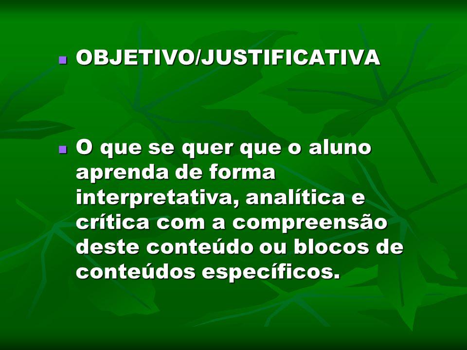 OBJETIVO/JUSTIFICATIVA OBJETIVO/JUSTIFICATIVA O que se quer que o aluno aprenda de forma interpretativa, analítica e crítica com a compreensão deste c