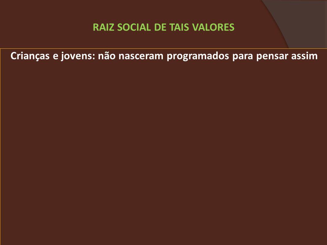 Crianças e jovens: não nasceram programados para pensar assim RAIZ SOCIAL DE TAIS VALORES