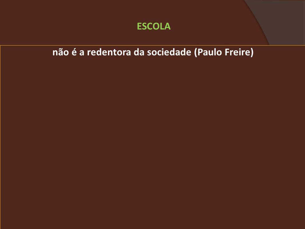 não é a redentora da sociedade (Paulo Freire) ESCOLA