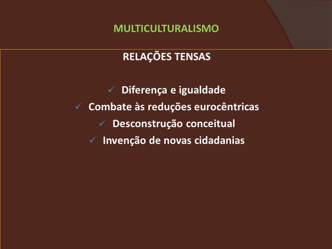 RELAÇÕES TENSAS Diferença e igualdade Combate às reduções eurocêntricas Desconstrução conceitual Invenção de novas cidadanias MULTICULTURALISMO