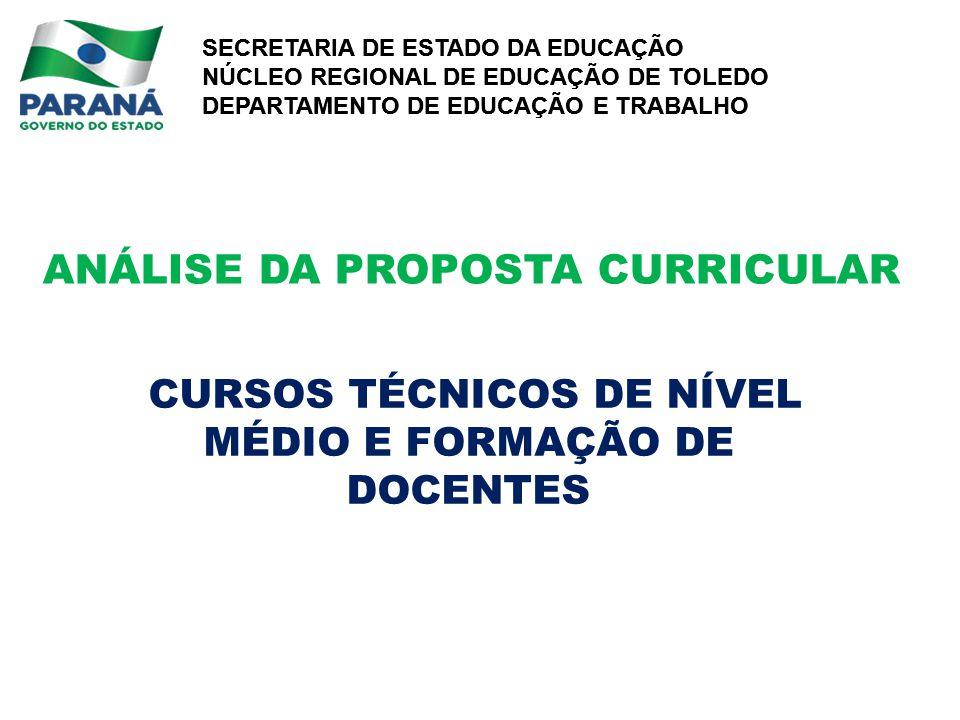 SECRETARIA DE ESTADO DA EDUCAÇÃO NÚCLEO REGIONAL DE EDUCAÇÃO DE TOLEDO DEPARTAMENTO DE EDUCAÇÃO E TRABALHO SECRETARIA DE ESTADO DA EDUCAÇÃO NÚCLEO REGIONAL DE EDUCAÇÃO DE TOLEDO DEPARTAMENTO DE EDUCAÇÃO E TRABALHO ANÁLISE DA PROPOSTA CURRICULAR CURSOS TÉCNICOS DE NÍVEL MÉDIO E FORMAÇÃO DE DOCENTES