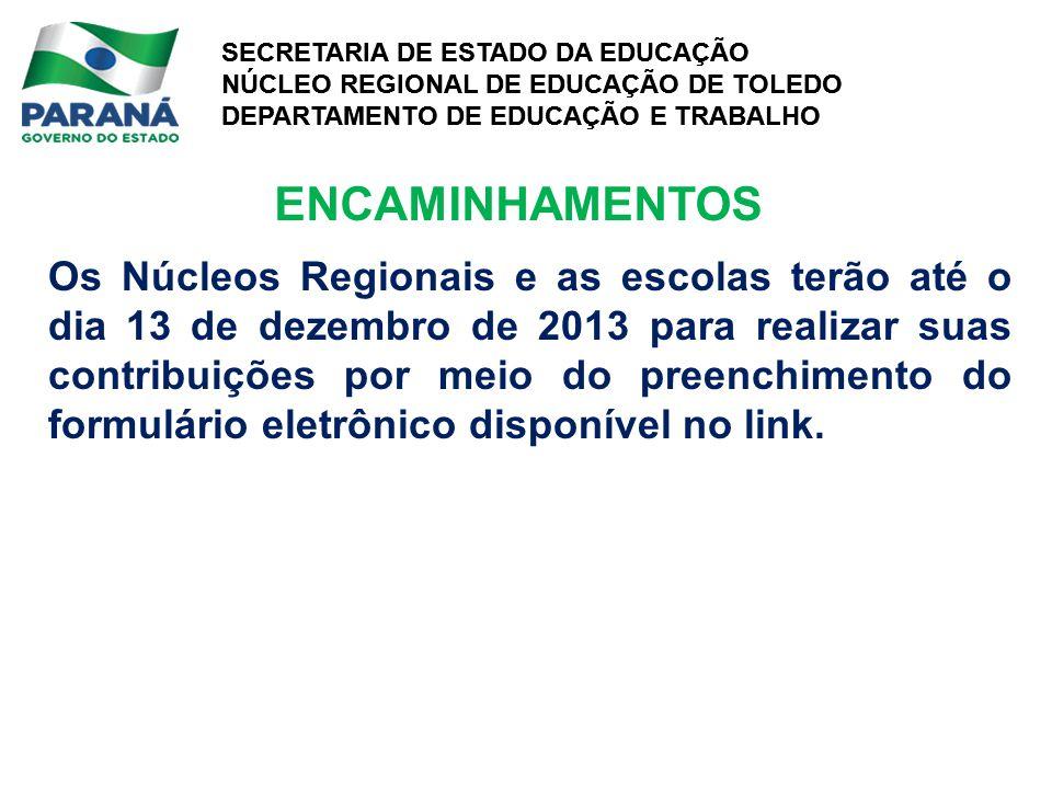 SECRETARIA DE ESTADO DA EDUCAÇÃO NÚCLEO REGIONAL DE EDUCAÇÃO DE TOLEDO DEPARTAMENTO DE EDUCAÇÃO E TRABALHO SECRETARIA DE ESTADO DA EDUCAÇÃO NÚCLEO REGIONAL DE EDUCAÇÃO DE TOLEDO DEPARTAMENTO DE EDUCAÇÃO E TRABALHO Os Núcleos Regionais e as escolas terão até o dia 13 de dezembro de 2013 para realizar suas contribuições por meio do preenchimento do formulário eletrônico disponível no link.
