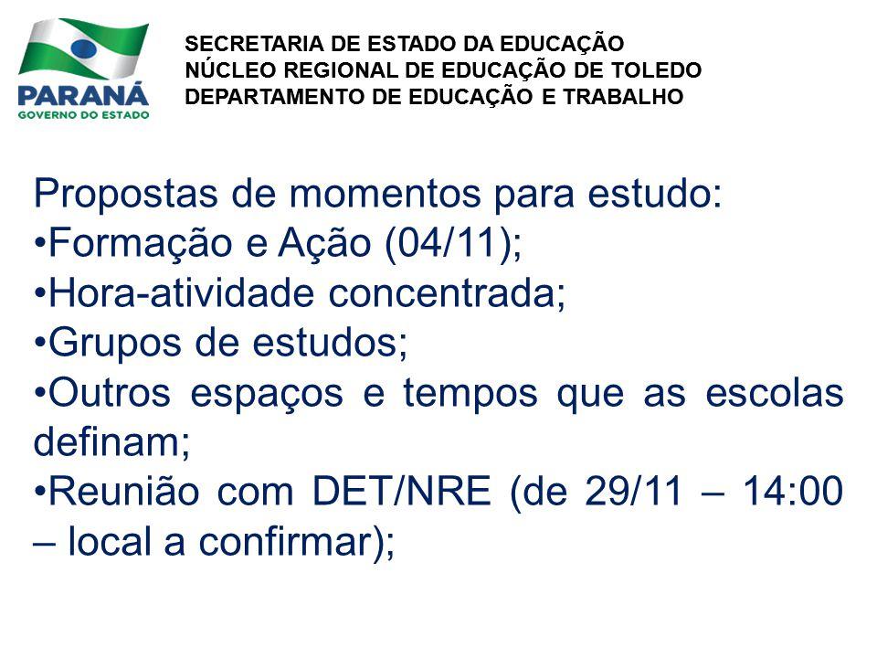 SECRETARIA DE ESTADO DA EDUCAÇÃO NÚCLEO REGIONAL DE EDUCAÇÃO DE TOLEDO DEPARTAMENTO DE EDUCAÇÃO E TRABALHO SECRETARIA DE ESTADO DA EDUCAÇÃO NÚCLEO REGIONAL DE EDUCAÇÃO DE TOLEDO DEPARTAMENTO DE EDUCAÇÃO E TRABALHO Propostas de momentos para estudo: Formação e Ação (04/11); Hora-atividade concentrada; Grupos de estudos; Outros espaços e tempos que as escolas definam; Reunião com DET/NRE (de 29/11 – 14:00 – local a confirmar);
