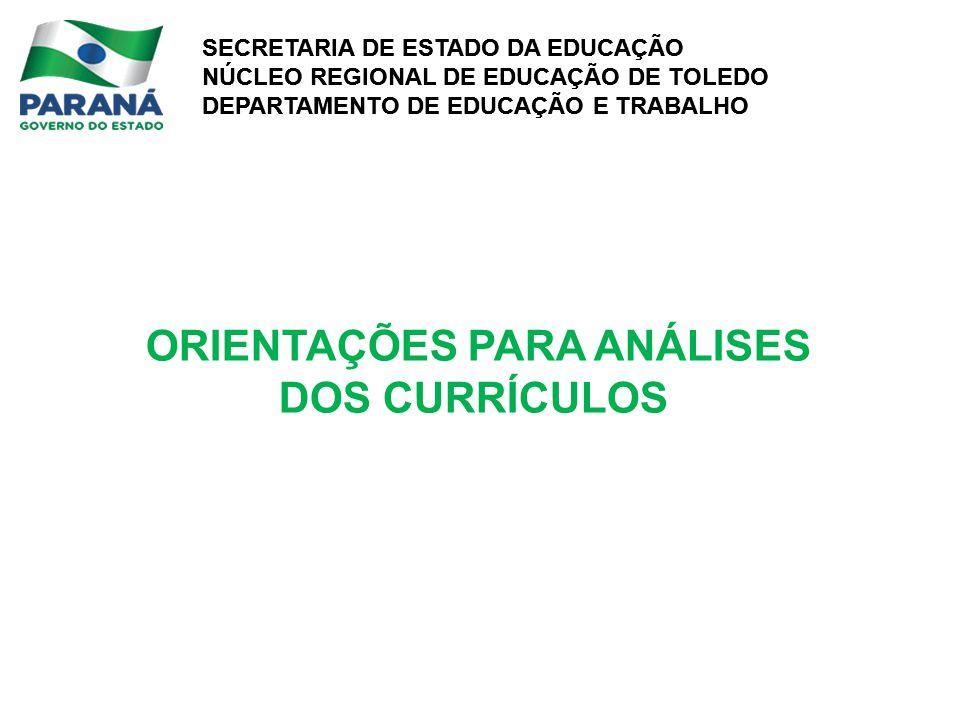 SECRETARIA DE ESTADO DA EDUCAÇÃO NÚCLEO REGIONAL DE EDUCAÇÃO DE TOLEDO DEPARTAMENTO DE EDUCAÇÃO E TRABALHO SECRETARIA DE ESTADO DA EDUCAÇÃO NÚCLEO REGIONAL DE EDUCAÇÃO DE TOLEDO DEPARTAMENTO DE EDUCAÇÃO E TRABALHO ORIENTAÇÕES PARA ANÁLISES DOS CURRÍCULOS