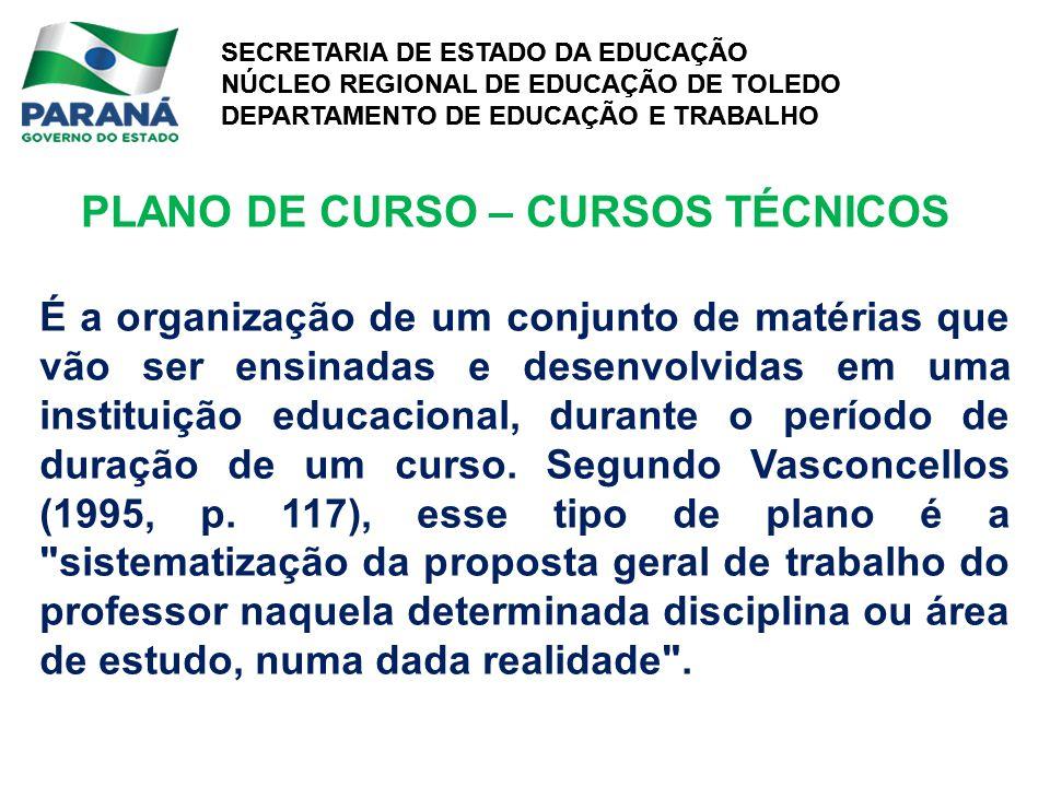 SECRETARIA DE ESTADO DA EDUCAÇÃO NÚCLEO REGIONAL DE EDUCAÇÃO DE TOLEDO DEPARTAMENTO DE EDUCAÇÃO E TRABALHO SECRETARIA DE ESTADO DA EDUCAÇÃO NÚCLEO REGIONAL DE EDUCAÇÃO DE TOLEDO DEPARTAMENTO DE EDUCAÇÃO E TRABALHO PLANO DE CURSO – CURSOS TÉCNICOS É a organização de um conjunto de matérias que vão ser ensinadas e desenvolvidas em uma instituição educacional, durante o período de duração de um curso.