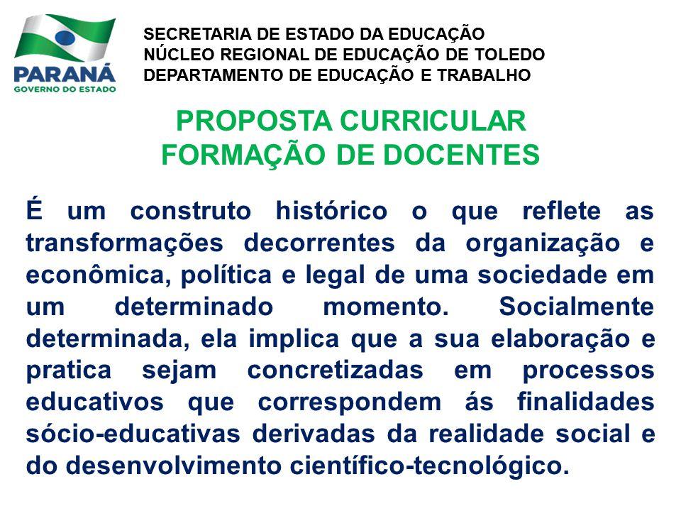 SECRETARIA DE ESTADO DA EDUCAÇÃO NÚCLEO REGIONAL DE EDUCAÇÃO DE TOLEDO DEPARTAMENTO DE EDUCAÇÃO E TRABALHO SECRETARIA DE ESTADO DA EDUCAÇÃO NÚCLEO REGIONAL DE EDUCAÇÃO DE TOLEDO DEPARTAMENTO DE EDUCAÇÃO E TRABALHO PROPOSTA CURRICULAR FORMAÇÃO DE DOCENTES É um construto histórico o que reflete as transformações decorrentes da organização e econômica, política e legal de uma sociedade em um determinado momento.