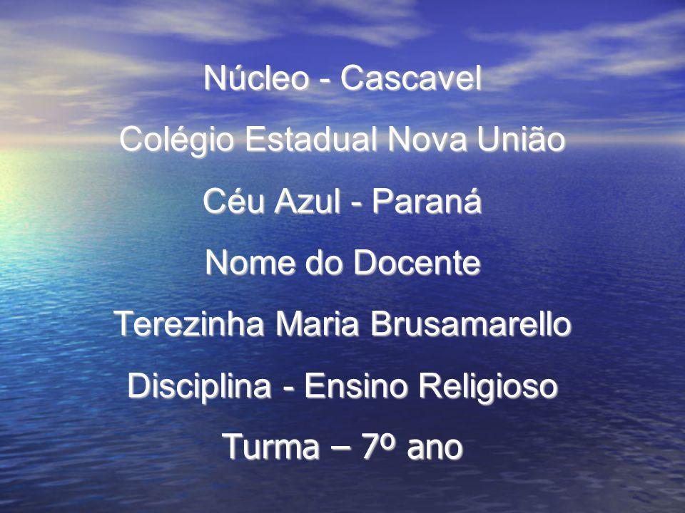 Núcleo - Cascavel Colégio Estadual Nova União Céu Azul - Paraná Nome do Docente Terezinha Maria Brusamarello Disciplina - Ensino Religioso Turma – 7º ano
