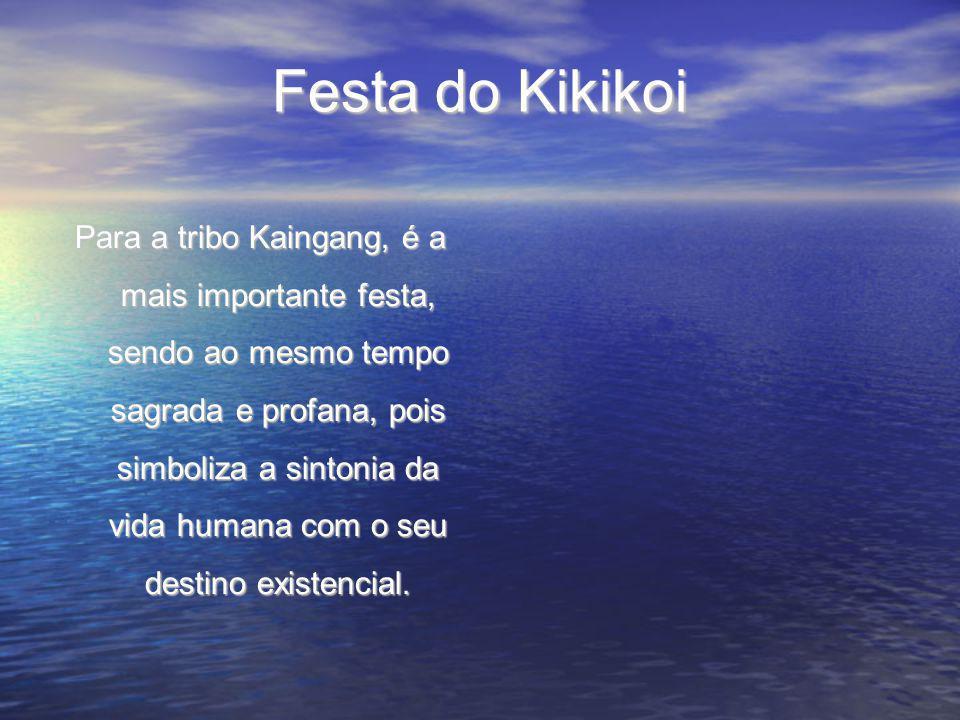 Festa do Kikikoi Para a tribo Kaingang, é a mais importante festa, sendo ao mesmo tempo sagrada e profana, pois simboliza a sintonia da vida humana com o seu destino existencial.