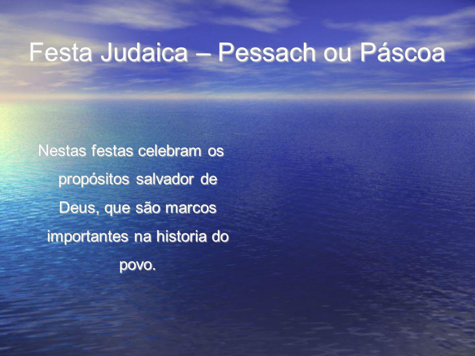 Festa Judaica – Pessach ou Páscoa Nestas festas celebram os propósitos salvador de Deus, que são marcos importantes na historia do povo. Nestas festas