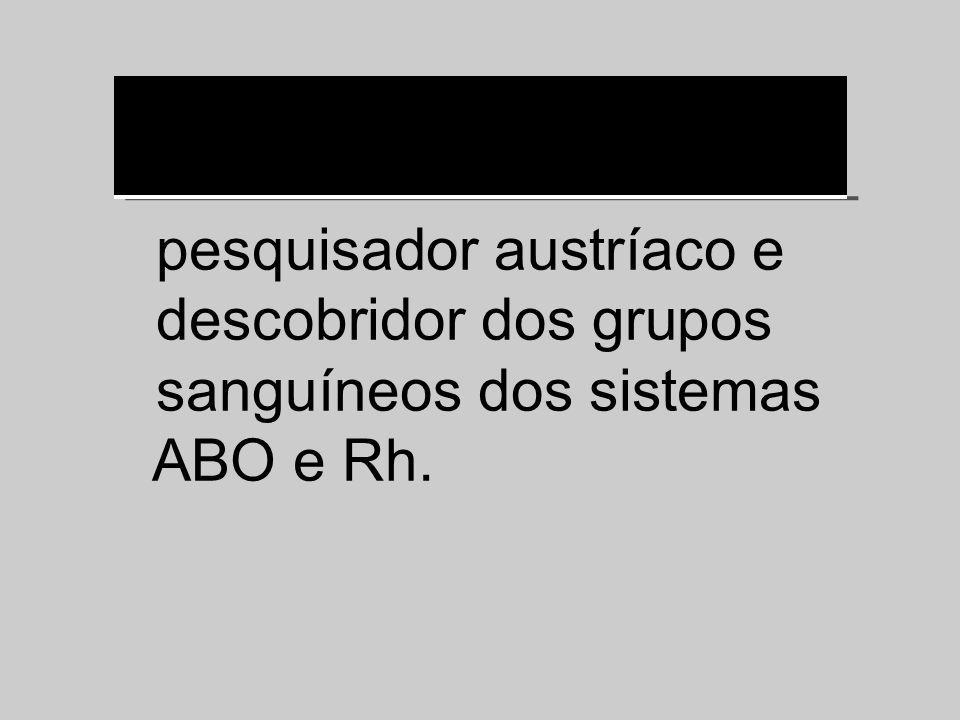 pesquisador austríaco e descobridor dos grupos sanguíneos dos sistemas ABO e Rh.