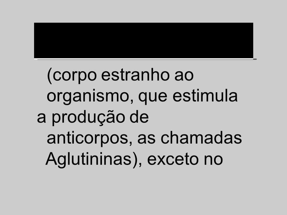 (corpo estranho ao organismo, que estimula a produção de anticorpos, as chamadas Aglutininas), exceto no