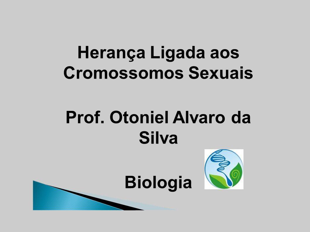 Herança Ligada aos Cromossomos Sexuais Prof. Otoniel Alvaro da Silva Biologia