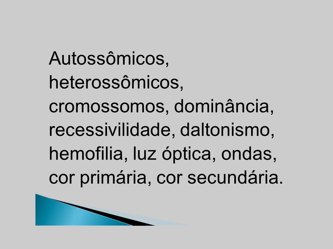 Autossômicos, heterossômicos, cromossomos, dominância, recessivilidade, daltonismo, hemofilia, luz óptica, ondas, cor primária, cor secundária.