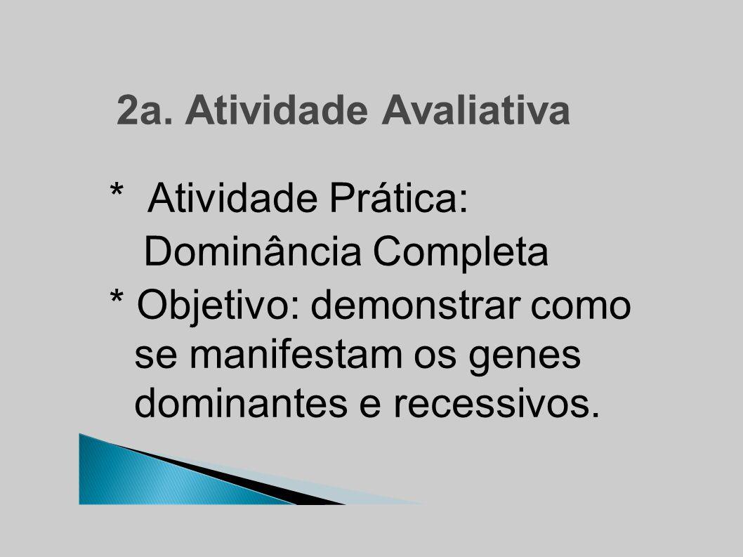 2a. Atividade Avaliativa * Atividade Prática: Dominância Completa * Objetivo: demonstrar como se manifestam os genes dominantes e recessivos.