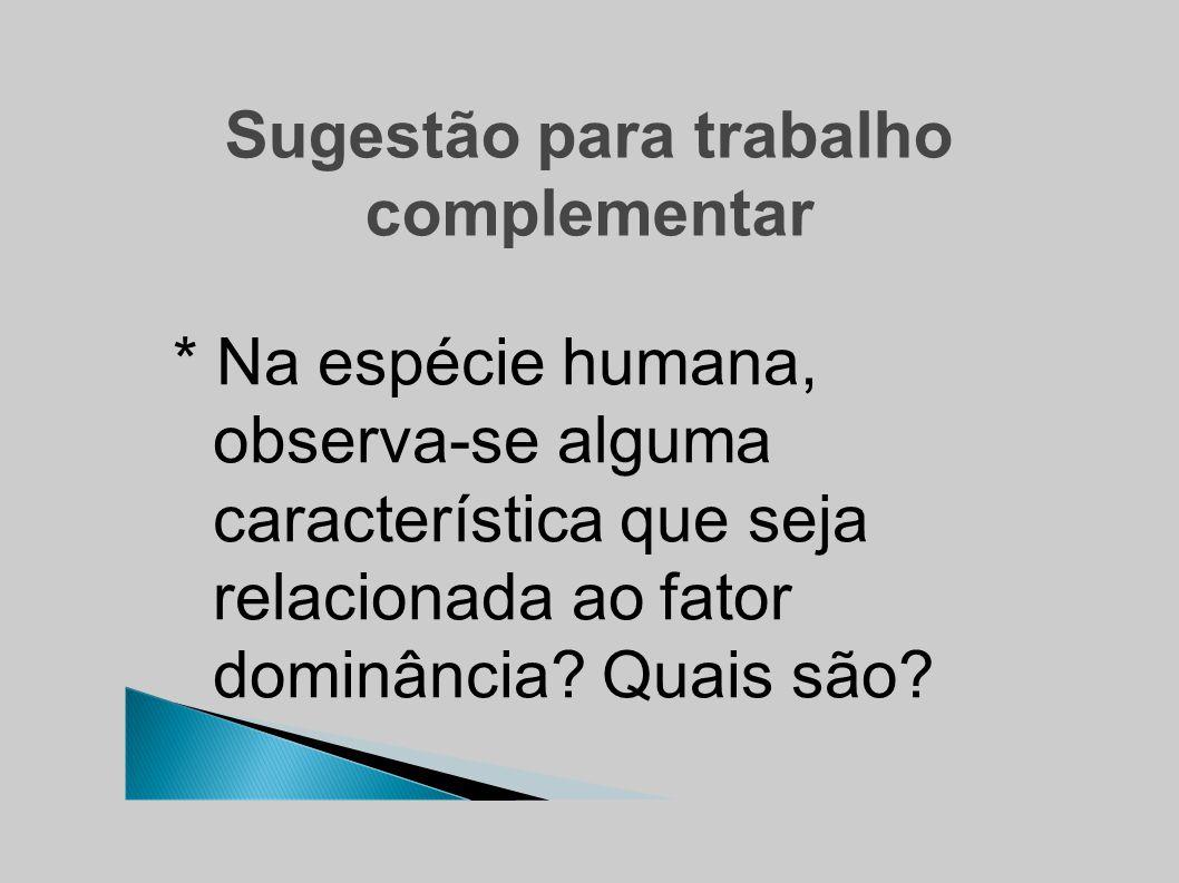 Sugestão para trabalho complementar * Na espécie humana, observa-se alguma característica que seja relacionada ao fator dominância.