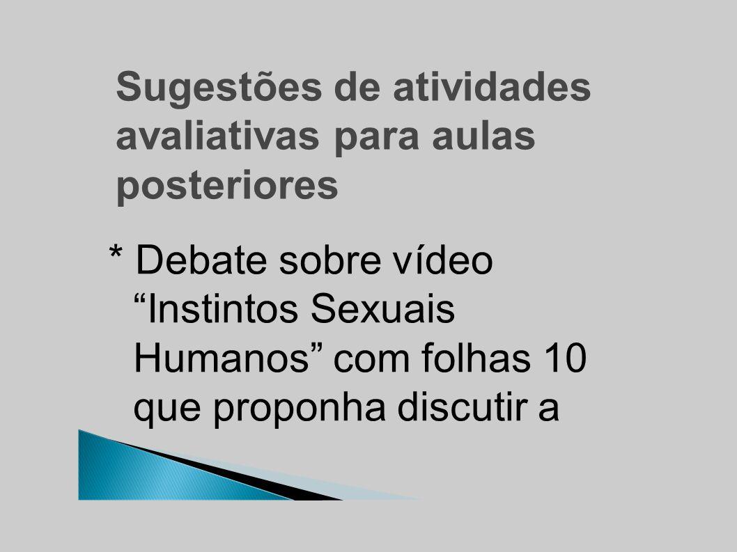 Sugestões de atividades avaliativas para aulas posteriores * Debate sobre vídeo Instintos Sexuais Humanos com folhas 10 que proponha discutir a