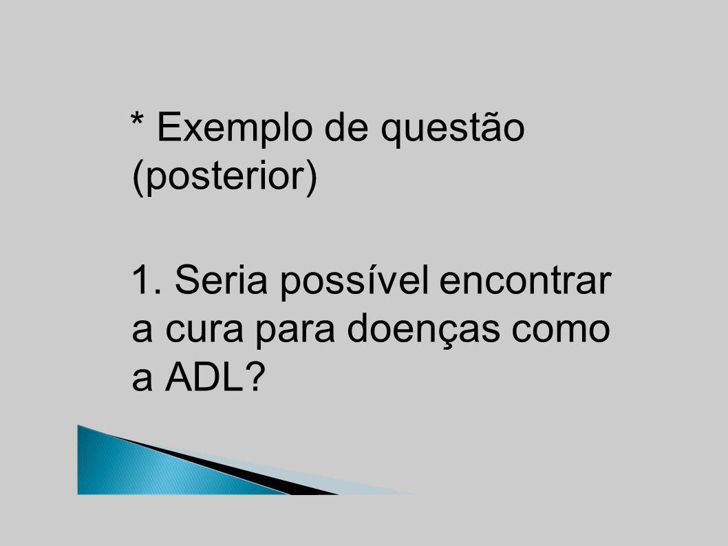 * Exemplo de questão (posterior) 1. Seria possível encontrar a cura para doenças como a ADL