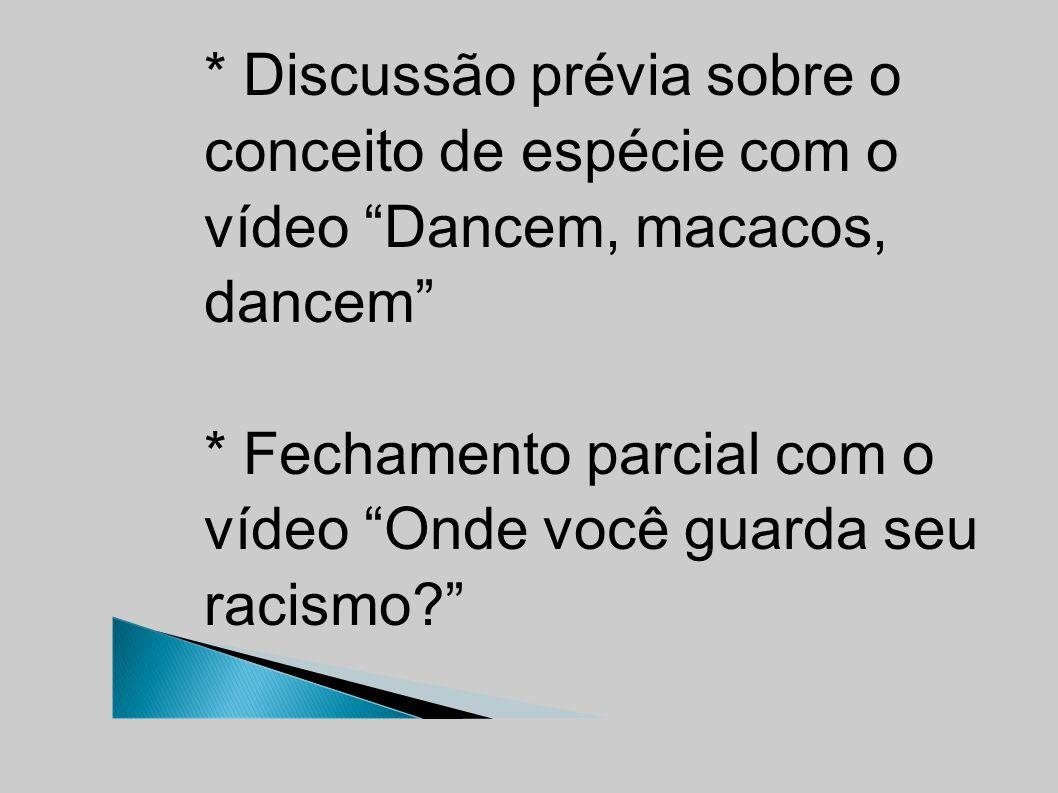 * Discussão prévia sobre o conceito de espécie com o vídeo Dancem, macacos, dancem * Fechamento parcial com o vídeo Onde você guarda seu racismo