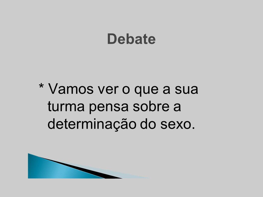 Debate * Vamos ver o que a sua turma pensa sobre a determinação do sexo.