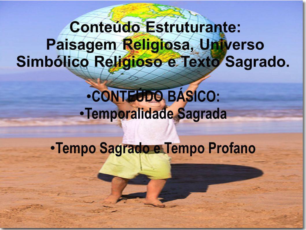 Conteúdo Estruturante: Paisagem Religiosa, Universo Simbólico Religioso e Texto Sagrado. CONTEÚDO BÁSICO: Temporalidade Sagrada Tempo Sagrado e Tempo