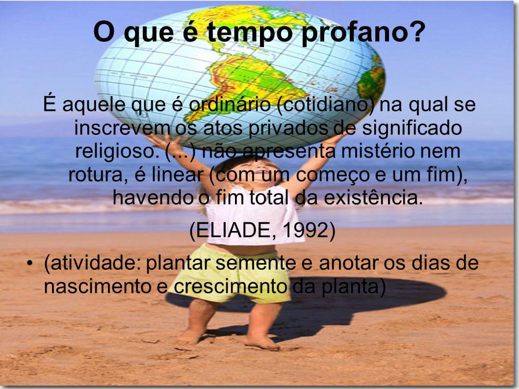 O que é tempo profano? É aquele que é ordinário (cotidiano) na qual se inscrevem os atos privados de significado religioso. (...) não apresenta mistér