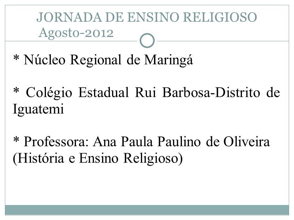 JORNADA DE ENSINO RELIGIOSO Agosto-2012 * Núcleo Regional de Maringá * Colégio Estadual Rui Barbosa-Distrito de Iguatemi * Professora: Ana Paula Pauli