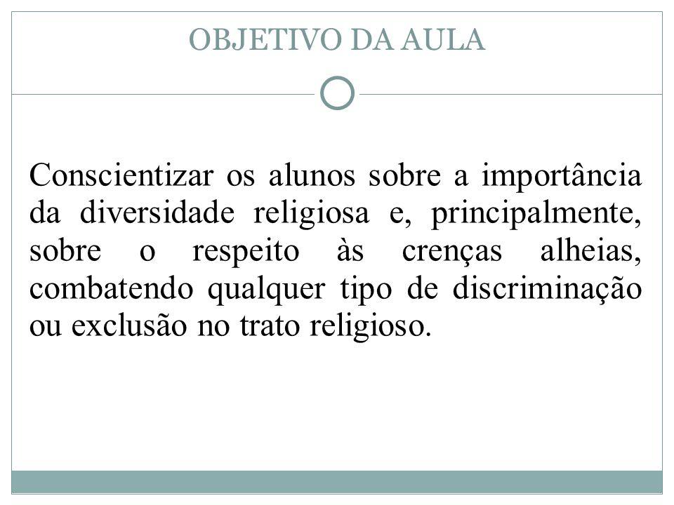 OBJETIVO DA AULA Conscientizar os alunos sobre a importância da diversidade religiosa e, principalmente, sobre o respeito às crenças alheias, combaten