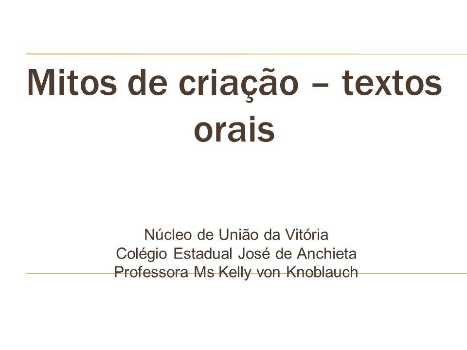 Mitos de criação – textos orais Núcleo de União da Vitória Colégio Estadual José de Anchieta Professora Ms Kelly von Knoblauch
