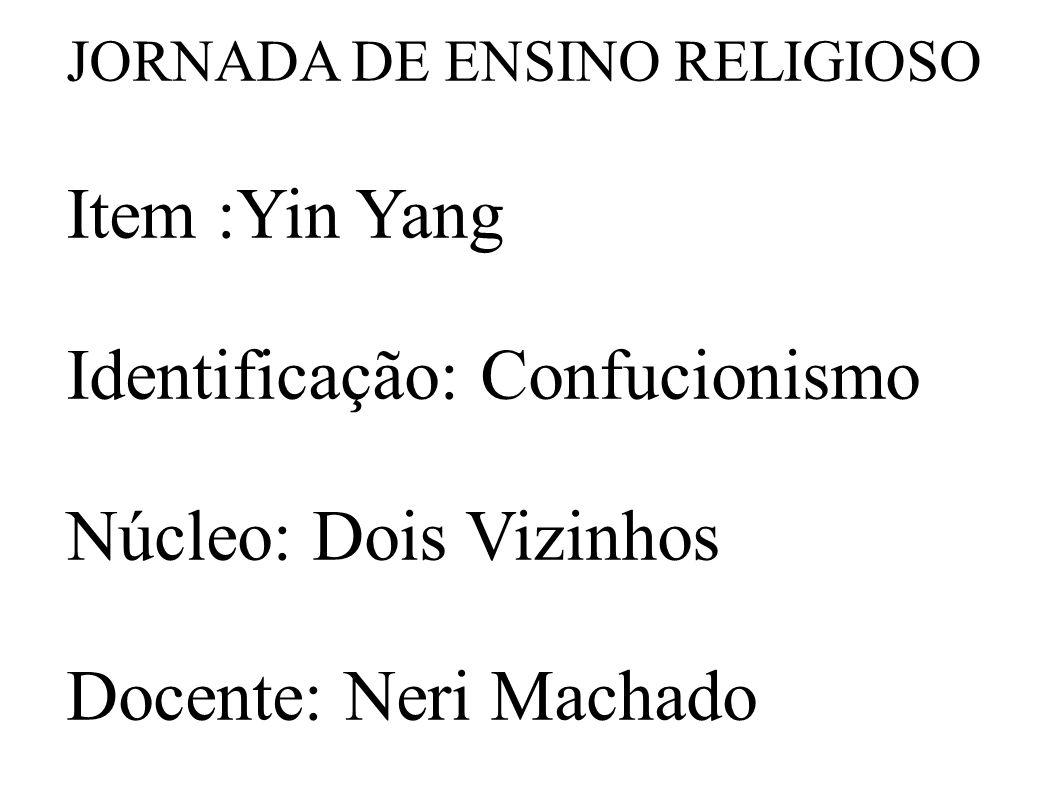 JORNADA DE ENSINO RELIGIOSO Item :Yin Yang Identificação: Confucionismo Núcleo: Dois Vizinhos Docente: Neri Machado