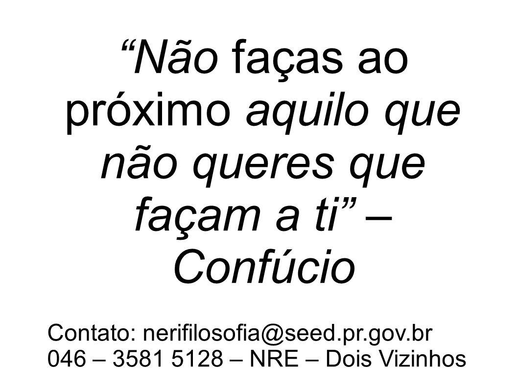Não faças ao próximo aquilo que não queres que façam a ti – Confúcio Contato: nerifilosofia@seed.pr.gov.br 046 – 3581 5128 – NRE – Dois Vizinhos