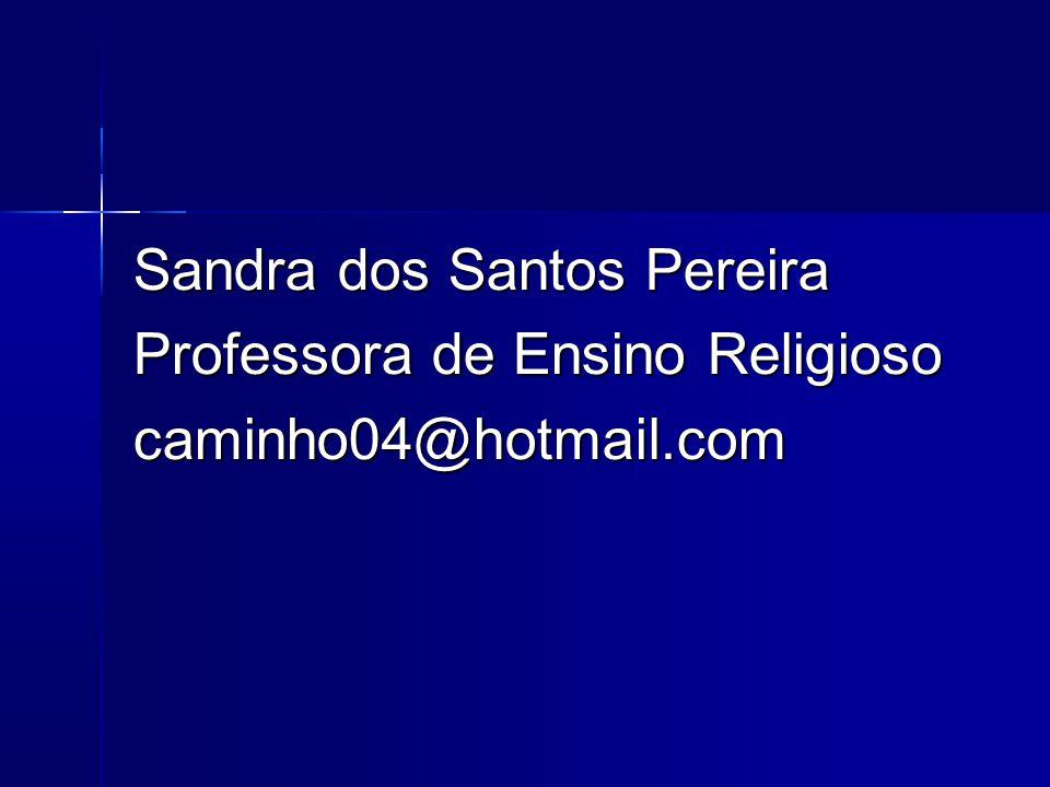 Sandra dos Santos Pereira Professora de Ensino Religioso caminho04@hotmail.com