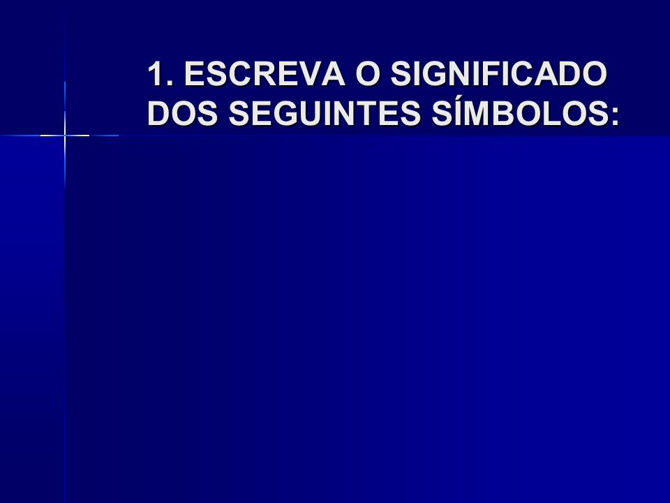 1. ESCREVA O SIGNIFICADO DOS SEGUINTES SÍMBOLOS: