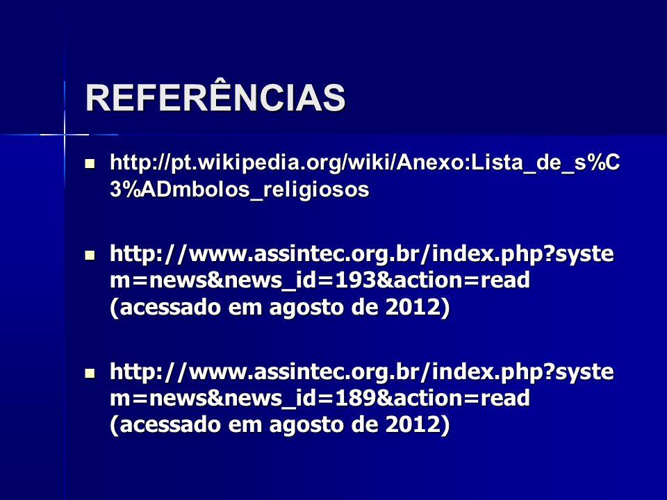 REFERÊNCIAS http://pt.wikipedia.org/wiki/Anexo:Lista_de_s%C 3%ADmbolos_religiosos http://pt.wikipedia.org/wiki/Anexo:Lista_de_s%C 3%ADmbolos_religiosos http://www.assintec.org.br/index.php syste m=news&news_id=193&action=read (acessado em agosto de 2012) http://www.assintec.org.br/index.php syste m=news&news_id=193&action=read (acessado em agosto de 2012) http://www.assintec.org.br/index.php syste m=news&news_id=189&action=read (acessado em agosto de 2012) http://www.assintec.org.br/index.php syste m=news&news_id=189&action=read (acessado em agosto de 2012)