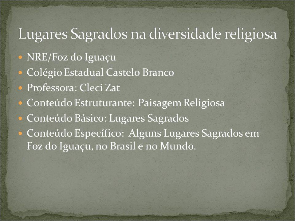 NRE/Foz do Iguaçu Colégio Estadual Castelo Branco Professora: Cleci Zat Conteúdo Estruturante: Paisagem Religiosa Conteúdo Básico: Lugares Sagrados Conteúdo Específico: Alguns Lugares Sagrados em Foz do Iguaçu, no Brasil e no Mundo.