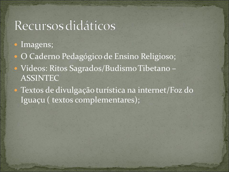 Imagens; O Caderno Pedagógico de Ensino Religioso; Vídeos: Ritos Sagrados/Budismo Tibetano – ASSINTEC Textos de divulgação turística na internet/Foz do Iguaçu ( textos complementares);