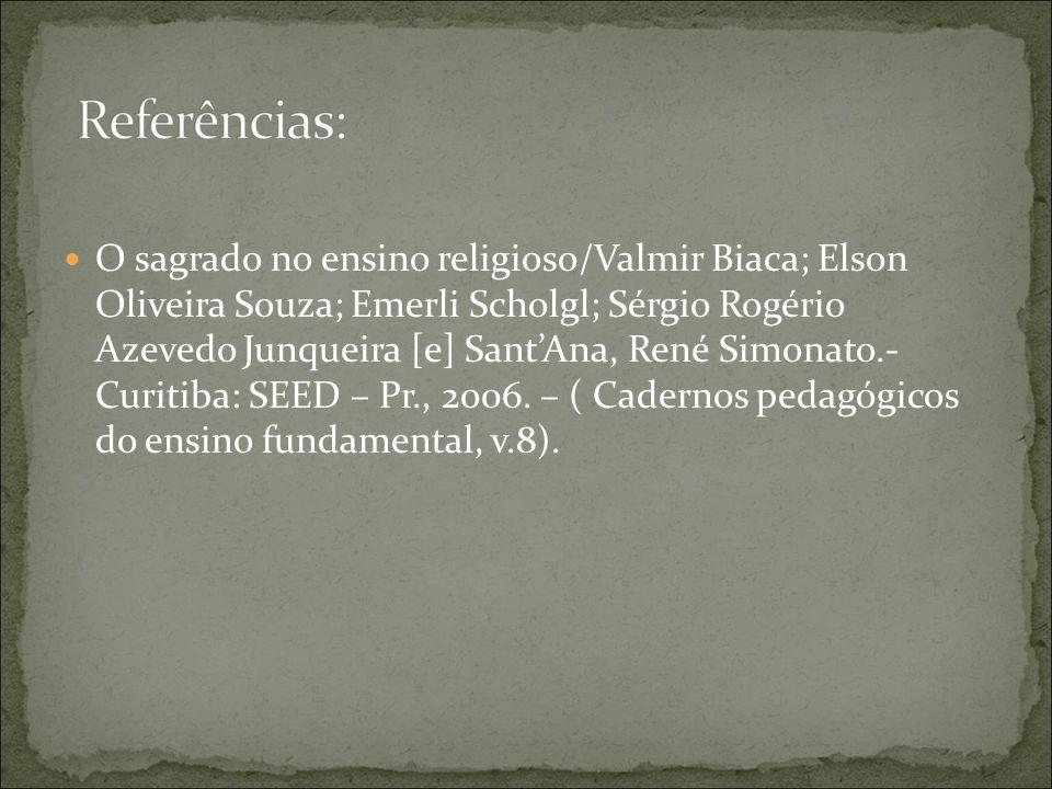 O sagrado no ensino religioso/Valmir Biaca; Elson Oliveira Souza; Emerli Scholgl; Sérgio Rogério Azevedo Junqueira [e] SantAna, René Simonato.- Curitiba: SEED – Pr., 2006.