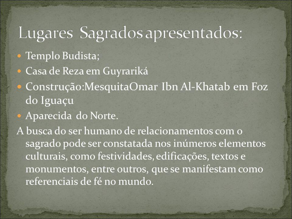 Templo Budista; Casa de Reza em Guyrariká Construção:MesquitaOmar Ibn Al-Khatab em Foz do Iguaçu Aparecida do Norte. A busca do ser humano de relacion