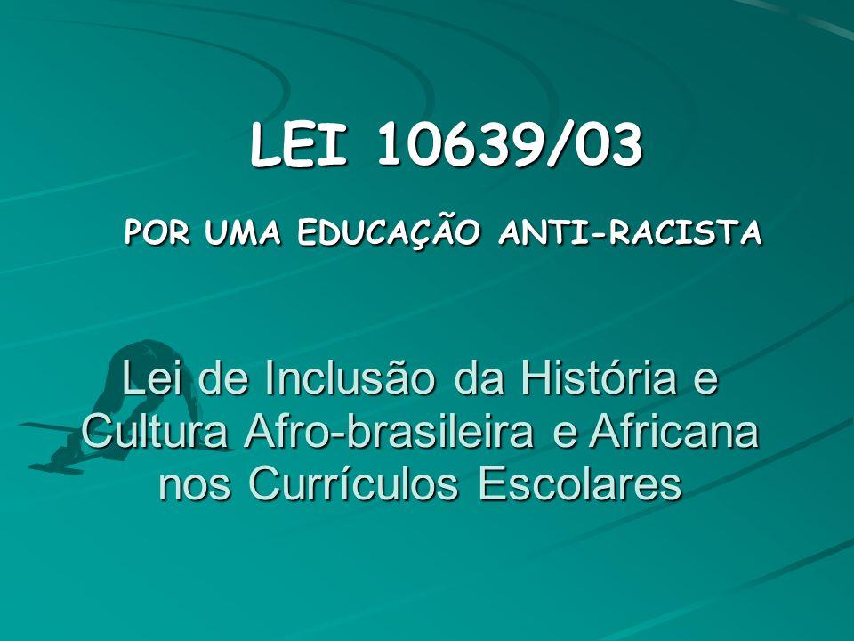 Lei de Inclusão da História e Cultura Afro-brasileira e Africana nos Currículos Escolares LEI 10639/03 LEI 10639/03 POR UMA EDUCAÇÃO ANTI-RACISTA POR UMA EDUCAÇÃO ANTI-RACISTA