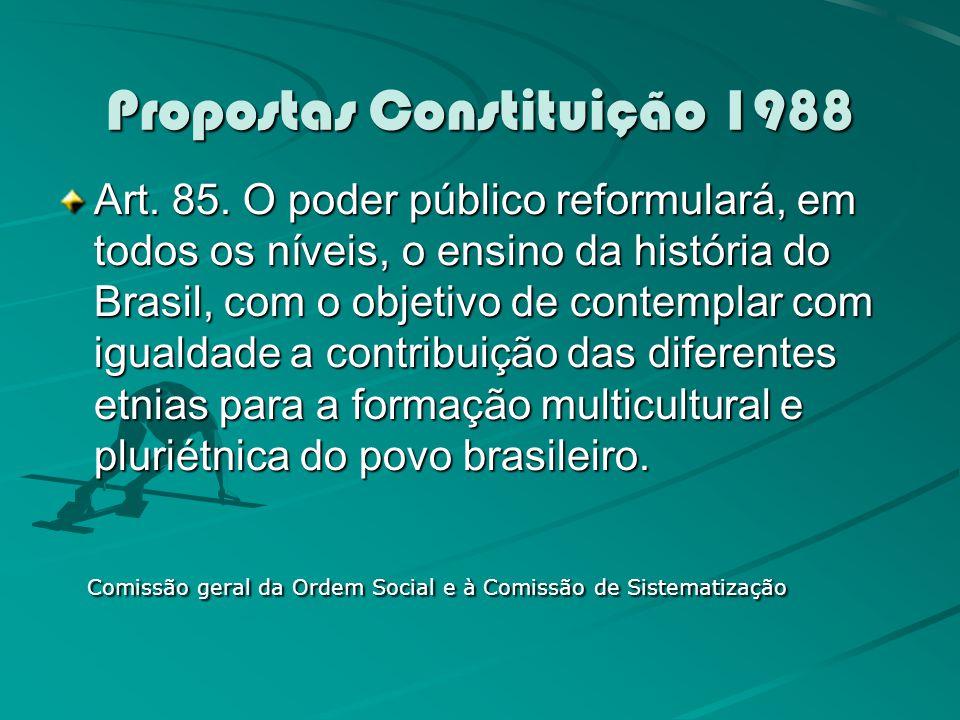 Propostas Constituição 1988 Art. 85. O poder público reformulará, em todos os níveis, o ensino da história do Brasil, com o objetivo de contemplar com
