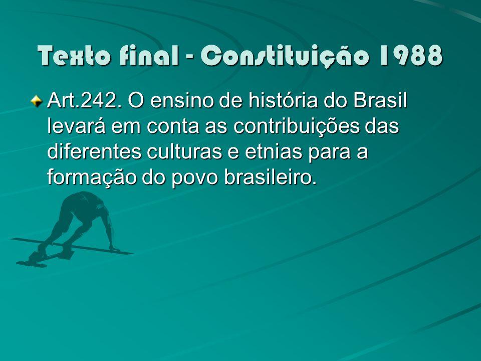 Texto final - Constituição 1988 Art.242. O ensino de história do Brasil levará em conta as contribuições das diferentes culturas e etnias para a forma