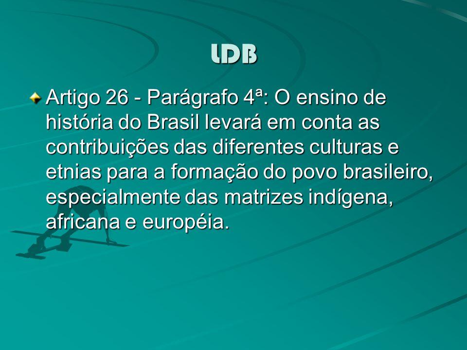 LDB Artigo 26 - Parágrafo 4ª: O ensino de história do Brasil levará em conta as contribuições das diferentes culturas e etnias para a formação do povo brasileiro, especialmente das matrizes indígena, africana e européia.