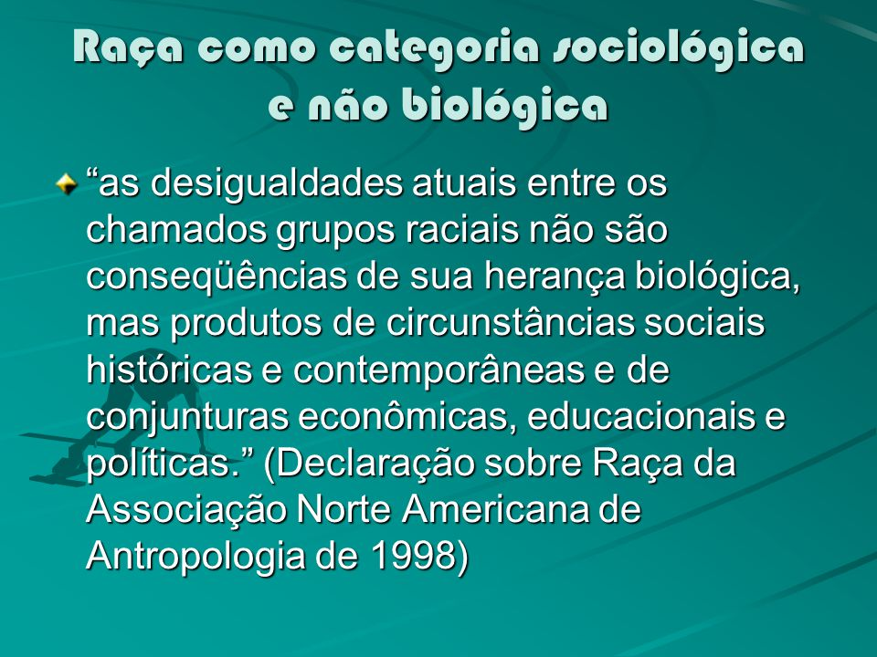 Raça como categoria sociológica e não biológica as desigualdades atuais entre os chamados grupos raciais não são conseqüências de sua herança biológica, mas produtos de circunstâncias sociais históricas e contemporâneas e de conjunturas econômicas, educacionais e políticas.